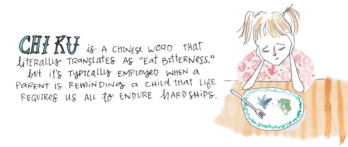 "Chi ku is a Chinese word that literally translates as ""eat bitterness,"" but it's typically employed when a parent is reminding a child that life requires us all to endure hardships."