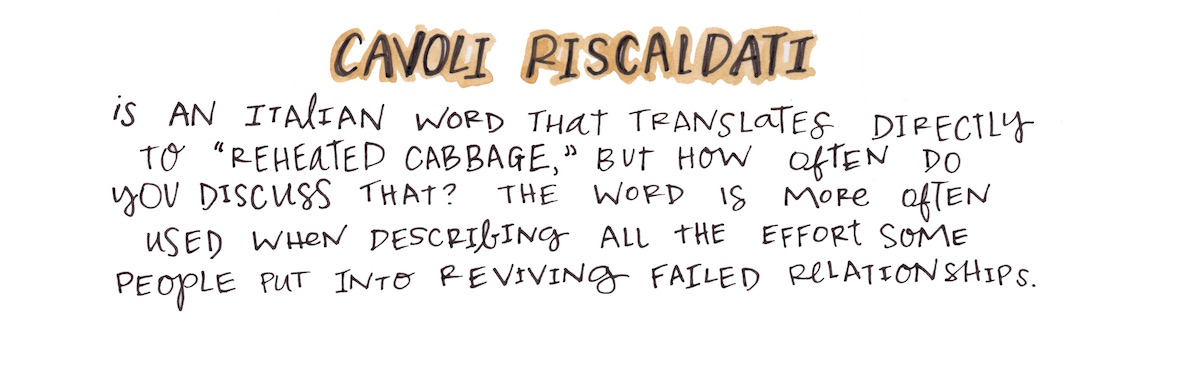 "Cavoli riscaldati is an Italian word that translates directly to ""reheated cabbage,"" but how often do you discuss that? The word"